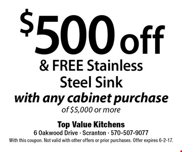 $500 off & FREE Stainless Steel Sink with any cabinet purchase of $5,000 or more. With this coupon. Not valid with other offers or prior purchases. Offer expires 6-2-17.