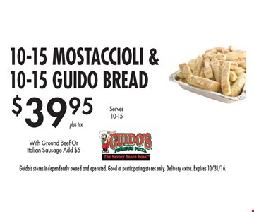 $39.95 10-15 mostaccioli &10-15 guido bread. With Ground Beef Or Italian Sausage Add $5. Guido's stores independently owned and operated. Good at participating stores only. Delivery extra. Expires 10/31/16.