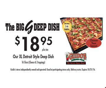 The BIG. $18.95 Our XL Detroit Style Deep Dish16 Slices (Cheese & 3 toppings) Serves 5-6 Adults. Guido's stores independently owned and operated. Good at participating stores only. Delivery extra. Expires 10/31/16.