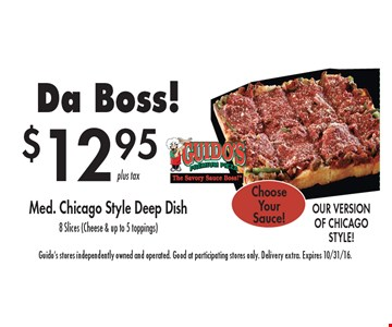 Da Boss! $12.95 Med. Chicago Style Deep Dish, 8 Slices (Cheese & up to 5 toppings) Choose Your Sauce! Guido's stores independently owned and operated. Good at participating stores only. Delivery extra. Expires 10/31/16.