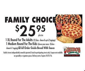 FAMILY CHOICE. $25.95 1 XL Round For The Adults (12 slices - cheese & up to 2 toppings), 1 Medium Round For The Kids (choose your sauce - 8 slices - cheese & 1 topping) & Full Order Guido Bread With Sauce. Guido's stores independently owned & operated. Good at participating stores only. Coupon not available on speciality or signature pizza. Delivery extra. Expires 10/31/16.