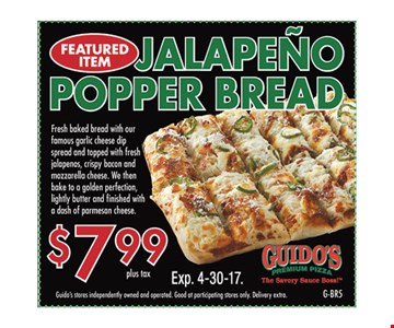 $7.99 plus tax Jalapeno Popper Bread. Guido's stores independently owned and operated. Good at participating stores only. Delivery extra. Expires 4/30/17. G-BR5