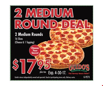 $17.95 plus tax 2 Medium Round Deal 2 medium rounds. Guido's stores independently owned and operated. Good at participating stores only. Delivery extra. Expires 4/30/17. G-PZ73