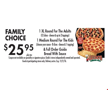 FAMILY CHOICE. $25.95 for 1 XL Round For The Adults (12 slices - cheese & up to 2 toppings), 1 Medium Round For The Kids (choose your sauce - 8 slices - cheese & 1 topping) & Full Order Guido Bread With Sauce. Coupon not available on speciality or signature pizza. Guido's stores independently owned and operated.Good at participating stores only. Delivery extra. Exp. 12/2/16.