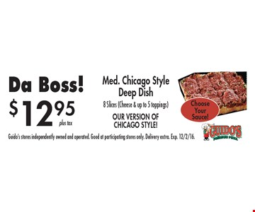$12.95 Da Boss! Med. chicago style deep dish 8 slices (cheese & up to 5 toppings). Guido's stores independently owned and operated. Good at participating stores only. Delivery extra. Exp. 12/2/16.