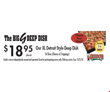 The big Deep Dish $18.95. Serves 5-6 adults. Our XL Detroit style deep dish 16 slices (cheese & 3 toppings) . Guido's stores independently owned and operated. Good at participating stores only. Delivery extra. Exp. 12/2/16.