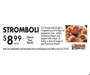 $8.99 STROMBOLI. Our homemade dough is wrapped around a layer of pepperoni, ham, salami, provolone cheese and topped with a layer of butter, a dash of oregano and Parmesan cheese. Guido's stores independently owned and operated. Good at participating stores only. Delivery extra. Exp. 12/2/16.