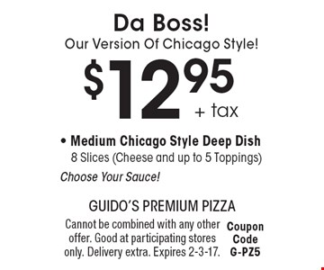 Da Boss!Our Version Of Chicago Style! $12.95+ tax - Medium Chicago Style Deep Dish8 Slices (Cheese and up to 5 Toppings)Choose Your Sauce!. Cannot be combined with any other offer. Good at participating stores only. Delivery extra. Expires 2-3-17.Coupon CodeG-PZ5