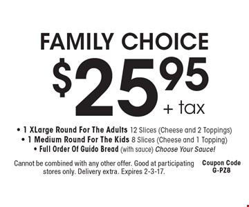 FAMILY CHOICE $25.95 + tax - 1 X Large Round For The Adults 12 Slices (Cheese and 2 Toppings) - 1 Medium Round For The Kids 8 Slices (Cheese and 1 Topping) - Full Order Of Guido Bread (with sauce) Choose Your Sauce! Cannot be combined with any other offer. Good at participating stores only. Delivery extra. Expires 2-3-17. Coupon Code G-PZ8