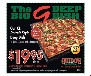 $19.95 plus tax The Big G Deep Dish Our XL Detroit style deep dish. 16 slices. Cheese and 3 toppings.. Coupon not available with specialty or signature pizzas. Guido's stores independently owned and operated. Good at participating stores only. Delivery extra. Expires 6/30/17. G-PZ1