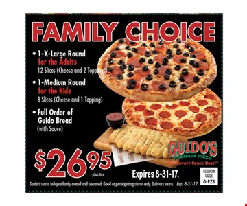 Family choice. $26.95 1 xl round for adults. 12 slices (cheese and 2 toppings), 1 medium round for kids. 8 slices (cheese and 1 topping) or full order of guido bread (with sauce). Expires 8-31-17. G-PZ8