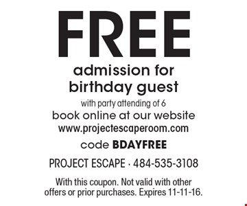 Free admission for birthday guest with party attending of 6. Book online at our website www.projectescaperoom.com code BDAYFREE. With this coupon. Not valid with other offers or prior purchases. Expires 11-11-16.