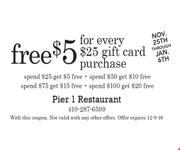 Nov.25ththroughJAN.6th free $5 for every$25 gift cardpurchase spend $25 get $5 free - spend $50 get $10 freespend $75 get $15 free - spend $100 get $20 free. With this coupon. Not valid with any other offers. Offer expires 12-9-16