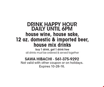 Drink happy Hour Daily until 6pm. House wine, house sake,12 oz. domestic & imported beer, house mix drinks. Buy 1 drink, get 1 drink free. All drinks must be ordered & served together. Not valid with other coupon or on holidays. Expires 10-28-16.