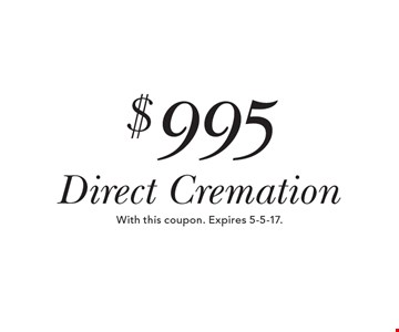 $995 Direct Cremation. With this coupon. Expires 5-5-17.