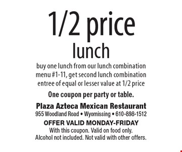 1/2 price lunch. Buy one lunch from our lunch combination menu #1-11, get second lunch combination entree of equal or lesser value at 1/2 price. One coupon per party or table.. Offer valid Monday-Friday. With this coupon. Valid on food only. Alcohol not included. Not valid with other offers.