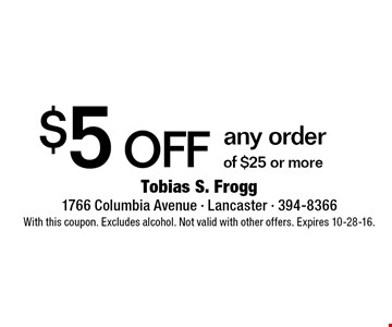 $5 off any order of $25 or more. With this coupon. Excludes alcohol. Not valid with other offers. Expires 10-28-16.