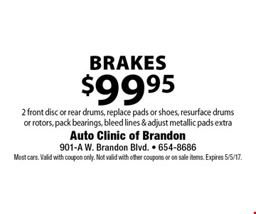 $99.95 brakes 2 front disc or rear drums, replace pads or shoes, resurface drums or rotors, pack bearings, bleed lines & adjust metallic pads extra. Most cars. Valid with coupon only. Not valid with other coupons or on sale items. Expires 5/5/17.