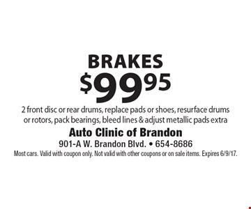 $99.95 brakes. 2 front disc or rear drums, replace pads or shoes, resurface drums or rotors, pack bearings, bleed lines & adjust metallic pads extra. Most cars. Valid with coupon only. Not valid with other coupons or on sale items. Expires 6/9/17.