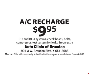 $9.95 a/c recharge. R12 and R134 systems, check hoses, belts, compressor, test system for leaks, freon extra. Most cars. Valid with coupon only. Not valid with other coupons or on sale items. Expires 6/9/17.