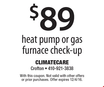 $89 heat pump or gas furnace check-up. With this coupon. Not valid with other offers or prior purchases. Offer expires 12/4/16.