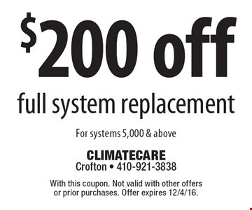 $200 off full system replacement For systems 5,000 & above . With this coupon. Not valid with other offers or prior purchases. Offer expires 12/4/16.