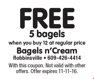 Free 5 bagels when you buy 12 at regular price. With this coupon. Not valid with other offers. Offer expires 11-11-16.
