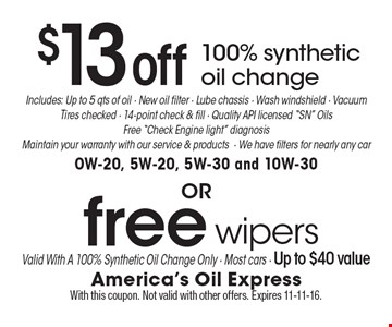 $13 off 100% synthetic oil change OR Free wipers. Includes: Up to 5 qts. of oil - new oil filter - lube chassis - wash windshield - vacuum, tires checked - 14-point check & fill - Quality API licensed