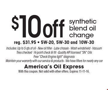 $10 off synthetic blend oil change reg. $31.95 - 5W-20, 5W-30 and 10W-30. Includes: Up to 5 qts. of oil - New oil filter - Lube chassis - Wash windshield - Vacuum Tires checked14-point check & fill - Quality API licensed