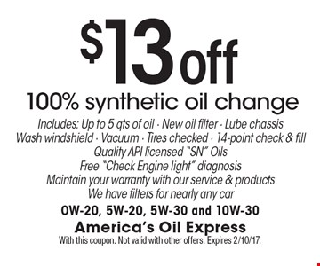 $13 off 100% synthetic oil change Includes: Up to 5 qts of oil - New oil filter - Lube chassisWash windshield - Vacuum - Tires checked - 14-point check & fillQuality API licensed