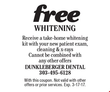 free Whitening Receive a take-home whitening kit with your new patient exam, cleaning & x-rays. Cannot be combined with any other offers. With this coupon. Not valid with other offers or prior services. Exp. 3-17-17.