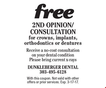 free 2nd Opinion/Consultation for crowns, implants, orthodontics or dentures Receive a no-cost consultation on your dental condition. Please bring current x-rays. With this coupon. Not valid with other offers or prior services. Exp. 3-17-17.