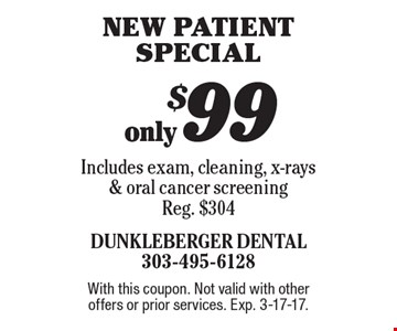 only $99 new patient special Includes exam, cleaning, x-rays & oral cancer screening Reg. $304. With this coupon. Not valid with other offers or prior services. Exp. 3-17-17.