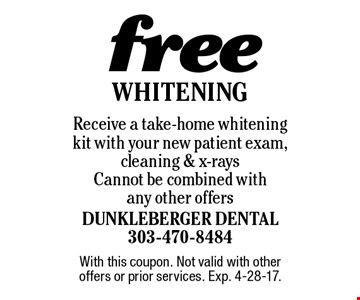 Free Whitening Receive a take-home whitening kit with your new patient exam, cleaning & x-rays Cannot be combined with any other offers. With this coupon. Not valid with other offers or prior services. Exp. 4-28-17.