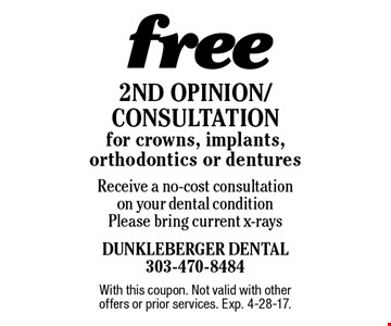 Free 2nd Opinion/Consultation for crowns, implants, orthodontics or dentures Receive a no-cost consultation on your dental condition. Please bring current x-rays. With this coupon. Not valid with other offers or prior services. Exp. 4-28-17.