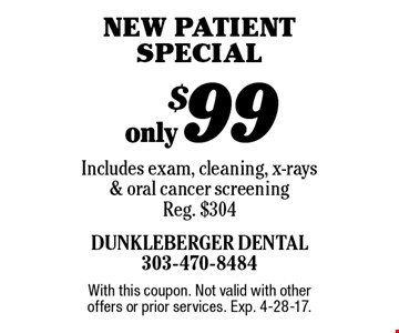 only $99 new patient special. Includes exam, cleaning, x-rays & oral cancer screening. Reg. $304. With this coupon. Not valid with other offers or prior services. Exp. 4-28-17.