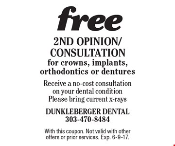 free 2nd Opinion/Consultation for crowns, implants, orthodontics or dentures. Receive a no-cost consultation on your dental condition. Please bring current x-rays. With this coupon. Not valid with other offers or prior services. Exp. 6-9-17.