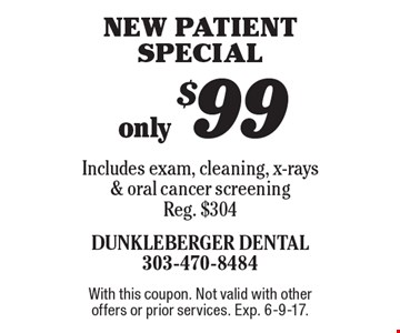 Only $99 New Patient Special. Includes exam, cleaning, x-rays & oral cancer screening, Reg. $304. With this coupon. Not valid with other offers or prior services. Exp. 6-9-17.