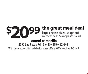 $20.99 the great meal deal. Large cheese pizza, spaghetti w/ meatballs & antipasto salad. With this coupon. Not valid with other offers. Offer expires 4-21-17.