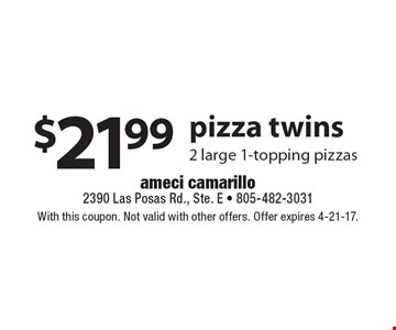 $21.99 pizza twins. 2 large 1-topping pizzas. With this coupon. Not valid with other offers. Offer expires 4-21-17.