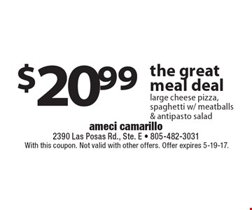 $20.99 the great meal deal large cheese pizza, spaghetti w/ meatballs & antipasto salad. With this coupon. Not valid with other offers. Offer expires 5-19-17.