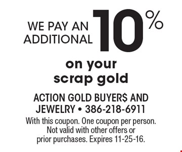 we pay an additional 10% on your scrap gold. With this coupon. One coupon per person. Not valid with other offers or prior purchases. Expires 11-25-16.
