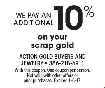 we pay an additional 10% on your scrap gold. With this coupon. One coupon per person. Not valid with other offers or prior purchases. Expires 1-6-17.