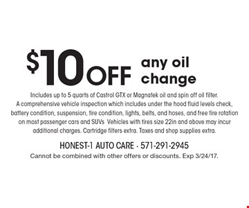 $10 Off any oil change Includes up to 5 quarts of Castrol GTX or Magnatek oil and spin off oil filter. A comprehensive vehicle inspection which includes under the hood fluid levels check, battery condition, suspension, tire condition, lights, belts, and hoses, and free tire rotation on most passenger cars and SUVs Vehicles with tires size 22in and above may incur additional charges. Cartridge filters extra. Taxes and shop supplies extra. Cannot be combined with other offers or discounts. Exp 3/24/17.