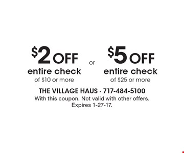 $2 Off entire check of $10 or more OR $5 Off entire check of $25 or more. With this coupon. Not valid with other offers. Expires 1-27-17.