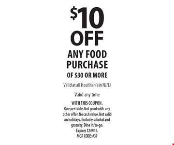 $10 off any food purchase of $30 or moreValid any time. WITH THIS COUPON. One per table. Not good with any other offer. No cash value. Not valid on holidays. Excludes alcohol and gratuity. Dine in/to-go.Expires 12/9/16. MGR CODE: #37