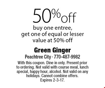 50% off. Buy one entree, get one of equal or lesser value at 50% off. With this coupon. Dine in only. Present prior to ordering. Not valid with course meal, lunch special, happy hour, alcohol. Not valid on any holidays. Cannot combine offers. Expires 2-3-17.