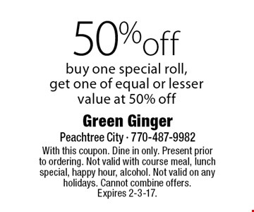 50% off. Buy one special roll, get one of equal or lesser value at 50% off. With this coupon. Dine in only. Present prior to ordering. Not valid with course meal, lunch special, happy hour, alcohol. Not valid on any holidays. Cannot combine offers. Expires 2-3-17.