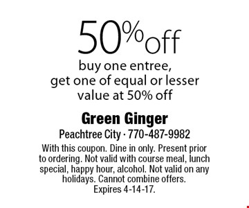 50% off entree. Buy one entree, get one of equal or lesser value at 50% off. With this coupon. Dine in only. Present prior to ordering. Not valid with course meal, lunch special, happy hour, alcohol. Not valid on any holidays. Cannot combine offers. Expires 4-14-17.