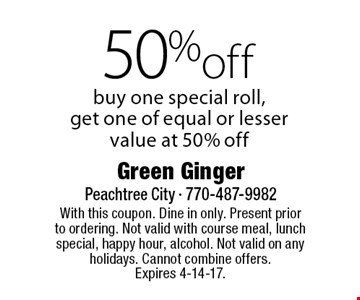 50% off special roll. Buy one special roll, get one of equal or lesser value at 50% off. With this coupon. Dine in only. Present prior to ordering. Not valid with course meal, lunch special, happy hour, alcohol. Not valid on any holidays. Cannot combine offers. Expires 4-14-17.